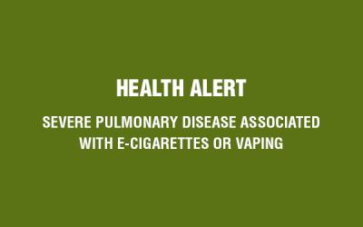 Health Alert: Severe Pulmonary Disease Associated with E-Cigarettes or Vaping