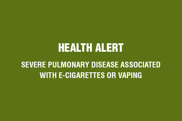 Health Alert: Severe Pulmonary Disease Associated with E-Cigarettes or Vaping